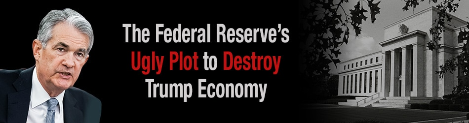 The Federal Reserve's Ugly Plot to Destroy Trump Economy